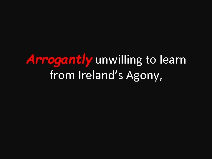 Arrogantly unwilling to learn from Ireland's Agony,