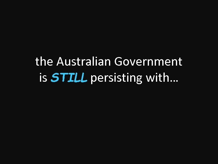 the Australian Government is STILL persisting with…