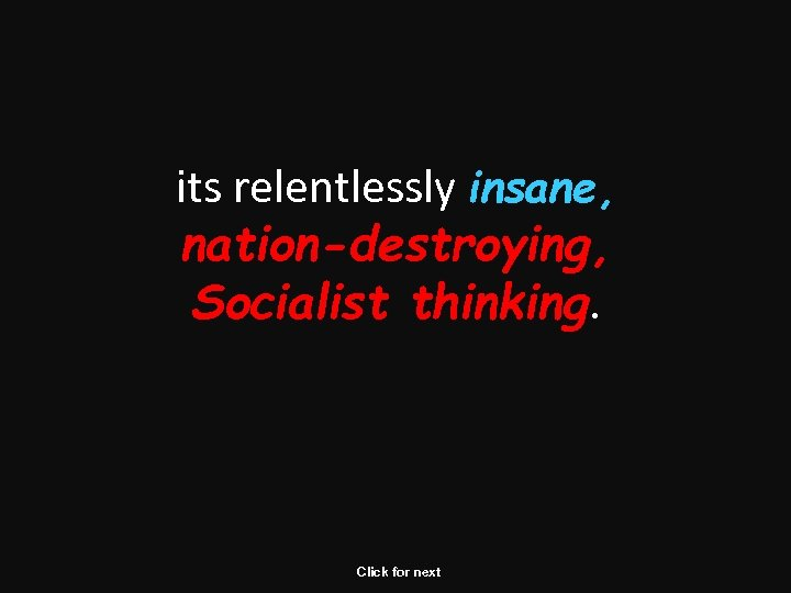 its relentlessly insane, nation-destroying, Socialist thinking. Click for next