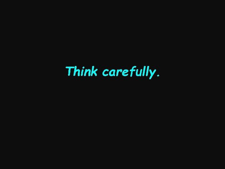 Think carefully.