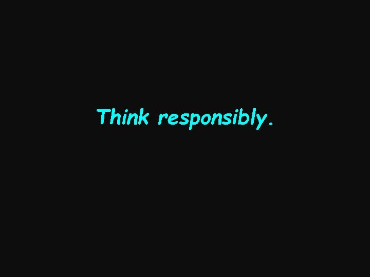 Think responsibly.