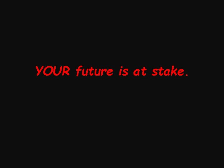 YOUR future is at stake.