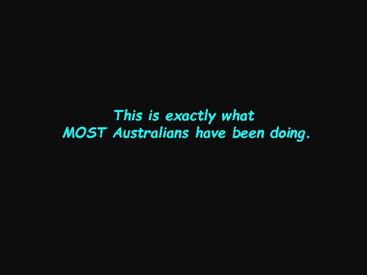 This is exactly what MOST Australians have been doing.