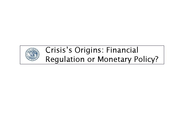 Crisis's Origins: Financial Regulation or Monetary Policy?