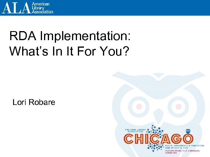 RDA Implementation: What's In It For You? Lori Robare