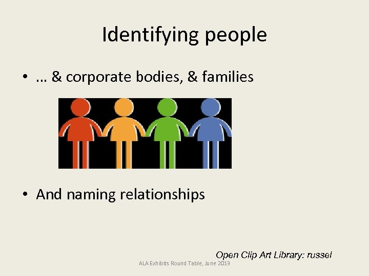 Identifying people • … & corporate bodies, & families • And naming relationships Open