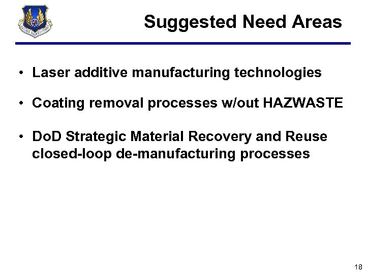 Suggested Need Areas • Laser additive manufacturing technologies • Coating removal processes w/out HAZWASTE