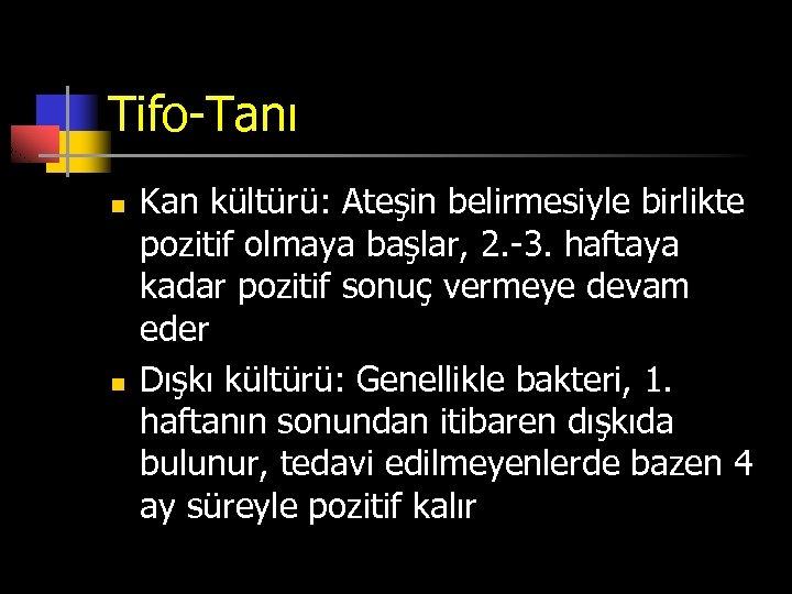 Tifo-Tanı n n Kan kültürü: Ateşin belirmesiyle birlikte pozitif olmaya başlar, 2. -3. haftaya