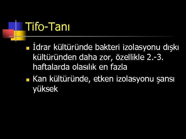 Tifo-Tanı n n İdrar kültüründe bakteri izolasyonu dışkı kültüründen daha zor, özellikle 2. -3.