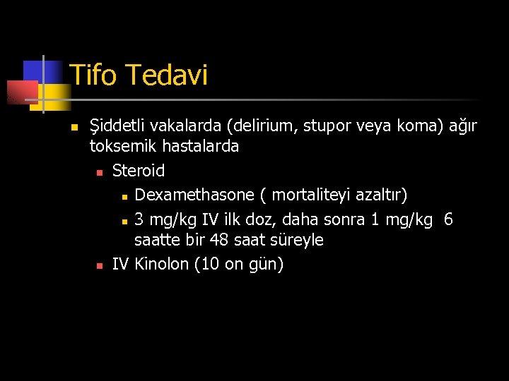 Tifo Tedavi n Şiddetli vakalarda (delirium, stupor veya koma) ağır toksemik hastalarda n Steroid