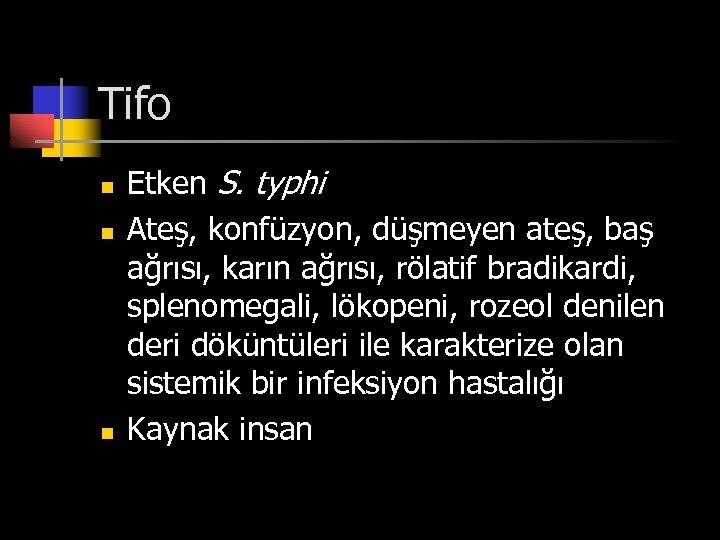 Tifo n n n Etken S. typhi Ateş, konfüzyon, düşmeyen ateş, baş ağrısı, karın