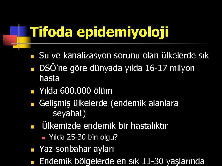 Tifoda epidemiyoloji n n n Su ve kanalizasyon sorunu olan ülkelerde sık DSÖ'ne göre