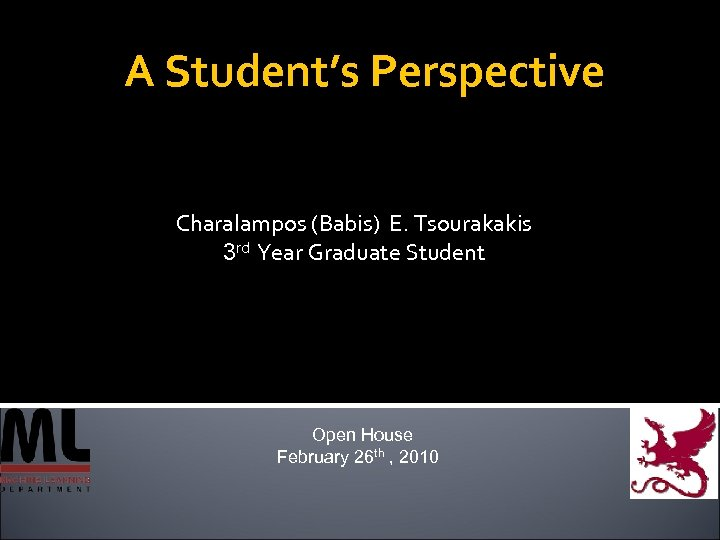 A Student's Perspective Charalampos (Babis) E. Tsourakakis 3 rd Year Graduate Student Open House