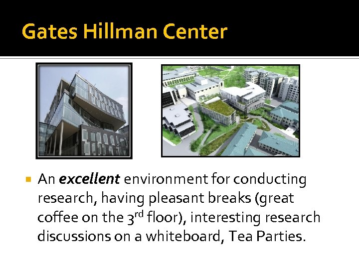 Gates Hillman Center An excellent environment for conducting research, having pleasant breaks (great coffee