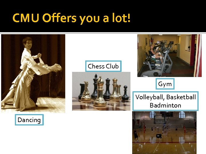 CMU Offers you a lot! Chess Club Gym Volleyball, Basketball Badminton Dancing