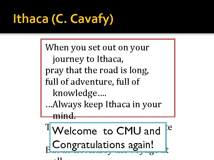 Ithaca (C. Cavafy) When you set out on your journey to Ithaca, pray that