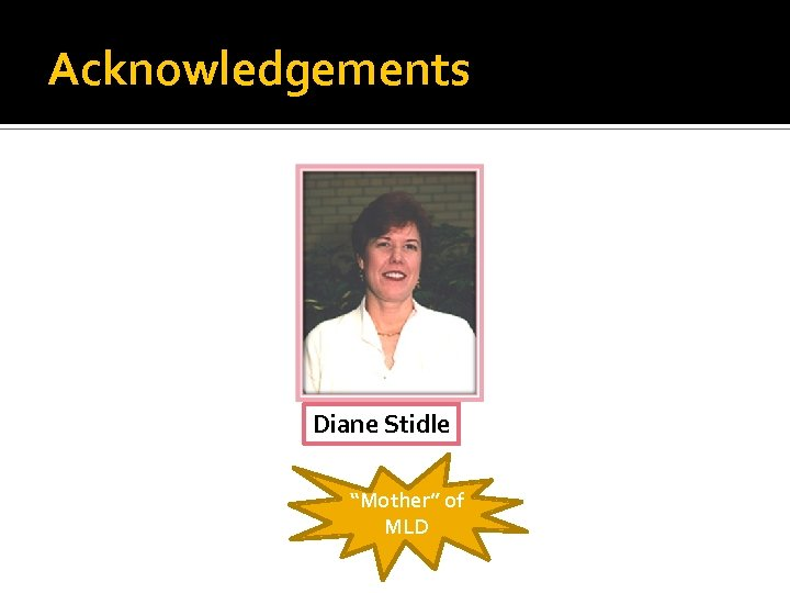"Acknowledgements Diane Stidle ""Mother"" of MLD"