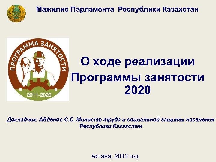 Мажилис Парламента Республики Казахстан О ходе реализации Программы занятости 2020 Докладчик: Абденов С.