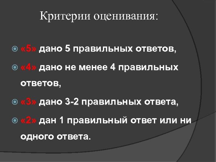 Критерии оценивания: « 5» дано 5 правильных ответов, « 4» дано не менее 4