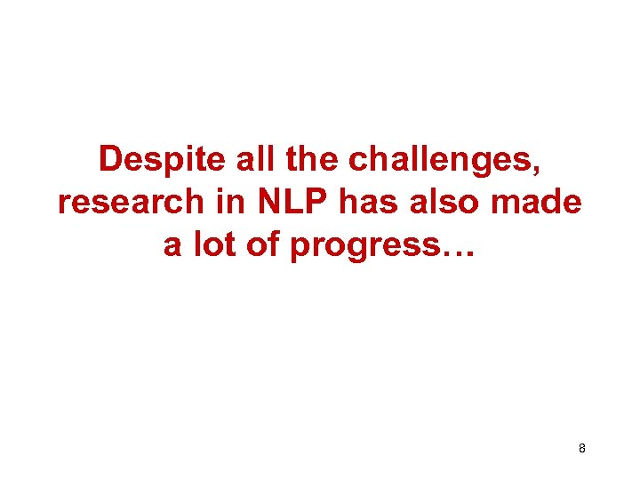 Despite all the challenges, research in NLP has also made a lot of progress…