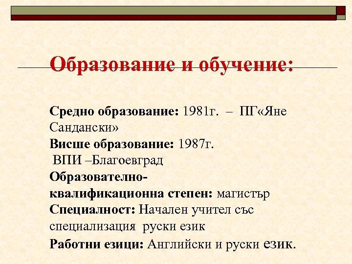 Образование и обучение: Средно образование: 1981 г. – ПГ «Яне Сандански» Висше образование: 1987