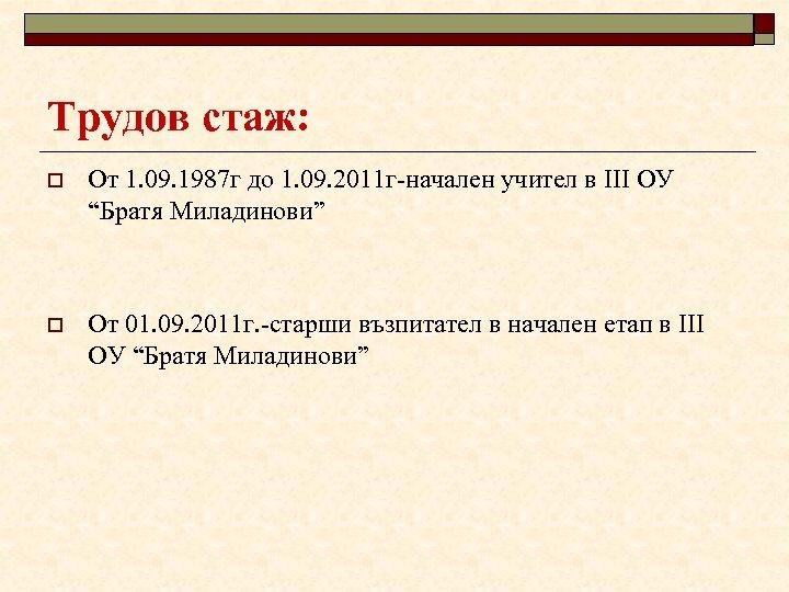 Трудов стаж: o От 1. 09. 1987 г до 1. 09. 2011 г-начален учител