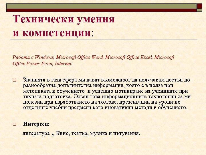 Технически умения и компетенции: Работа с Windows, Microsoft Office Word, Microsoft Office Excel, Microsoft