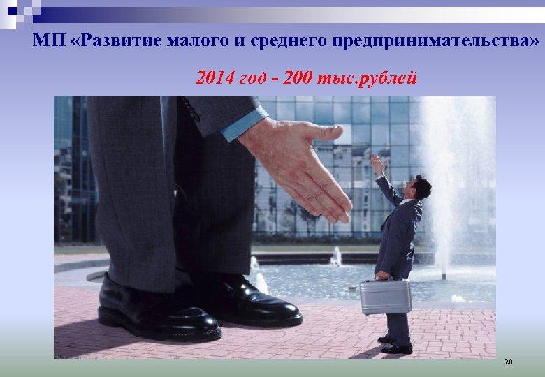МП «Развитие малого и среднего предпринимательства» 2014 год - 200 тыс. рублей 20
