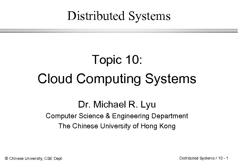 Distributed Systems Topic 10: Cloud Computing Systems Dr. Michael R. Lyu Computer Science &