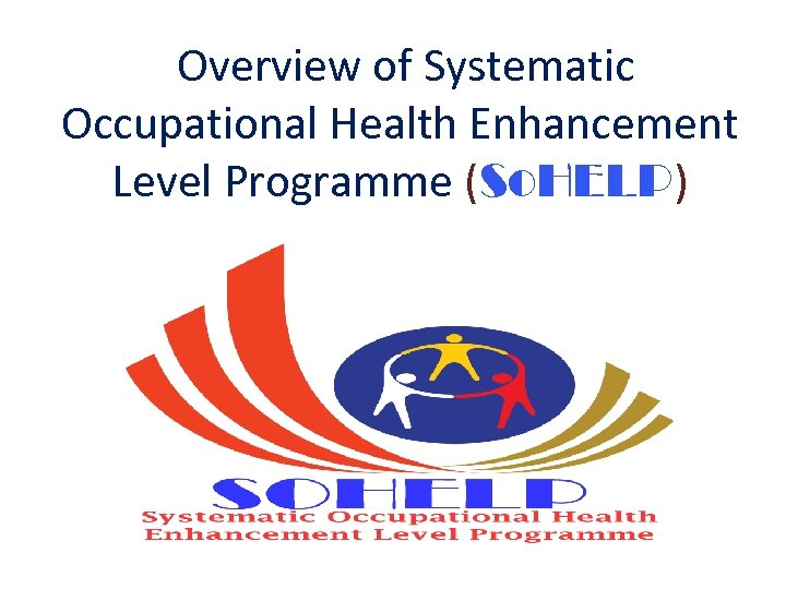 Overview of Systematic Occupational Health Enhancement Level Programme (So. HELP)