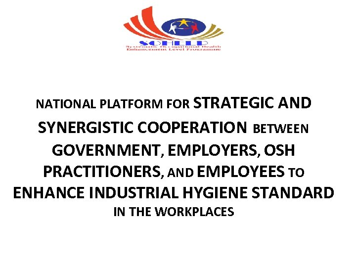 NATIONAL PLATFORM FOR STRATEGIC AND SYNERGISTIC COOPERATION BETWEEN GOVERNMENT, EMPLOYERS, OSH PRACTITIONERS, AND EMPLOYEES