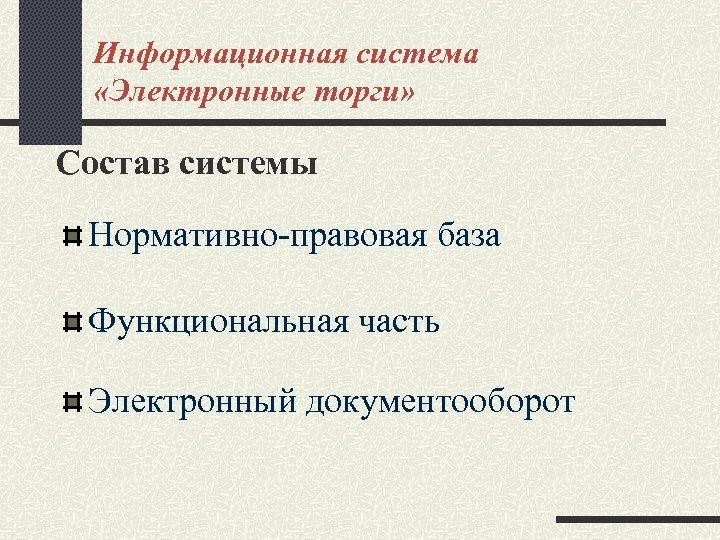 Информационная система «Электронные торги» Состав системы Нормативно-правовая база Функциональная часть Электронный документооборот