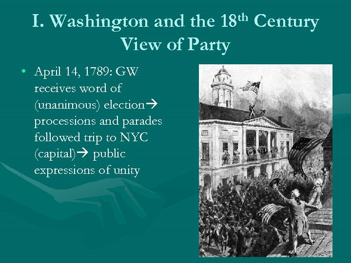 I. Washington and the 18 th Century View of Party • April 14, 1789: