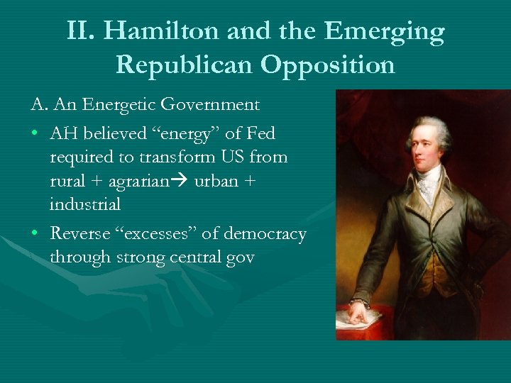 II. Hamilton and the Emerging Republican Opposition A. An Energetic Government • AH believed