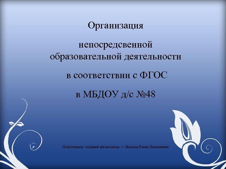 Организация непосредсвенной образовательной деятельности в соответствии с ФГОС в МБДОУ д/с № 48 Подготовила: