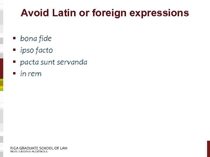Avoid Latin or foreign expressions § § bona fide ipso facto pacta sunt servanda