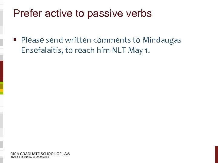 Prefer active to passive verbs § Please send written comments to Mindaugas Ensefalaitis, to