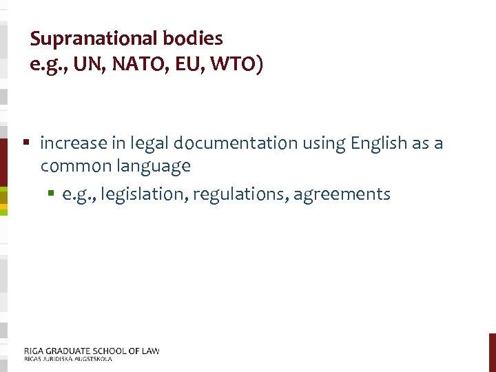 Supranational bodies e. g. , UN, NATO, EU, WTO) § increase in legal documentation