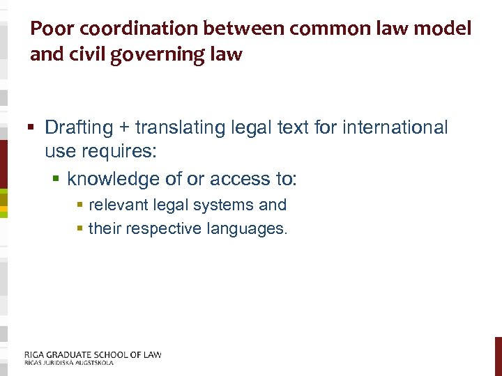 Poor coordination between common law model and civil governing law § Drafting + translating