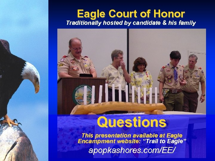 Eagle Court of Honor Traditionally hosted by candidate & his family Questions This presentation