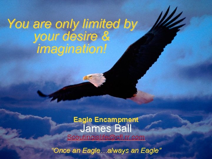 You are only limited by your desire & imagination! Eagle Encampment James Ball Scoutingislife@cfl.