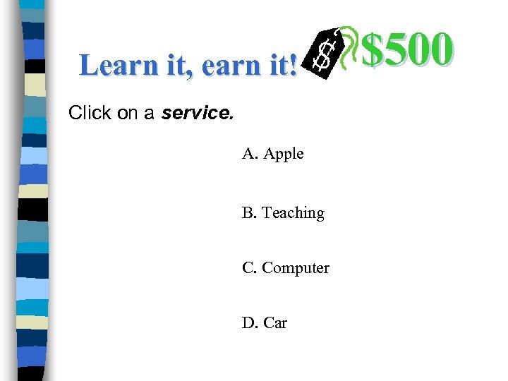 Learn it, earn it! Click on a service. A. Apple B. Teaching C. Computer
