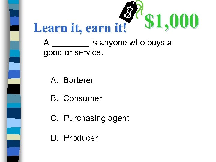 Learn it, earn it! $1, 000 A ____ is anyone who buys a good