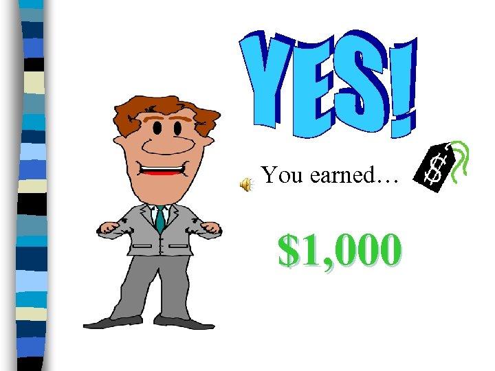 You earned… $1, 000