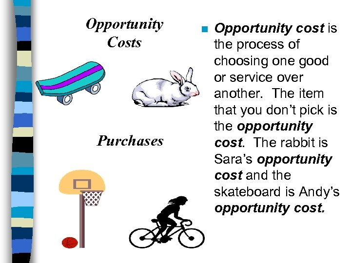 Opportunity Costs Purchases n Opportunity cost is the process of choosing one good or