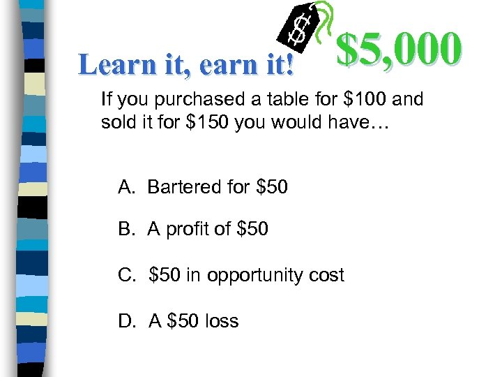 Learn it, earn it! $5, 000 If you purchased a table for $100 and