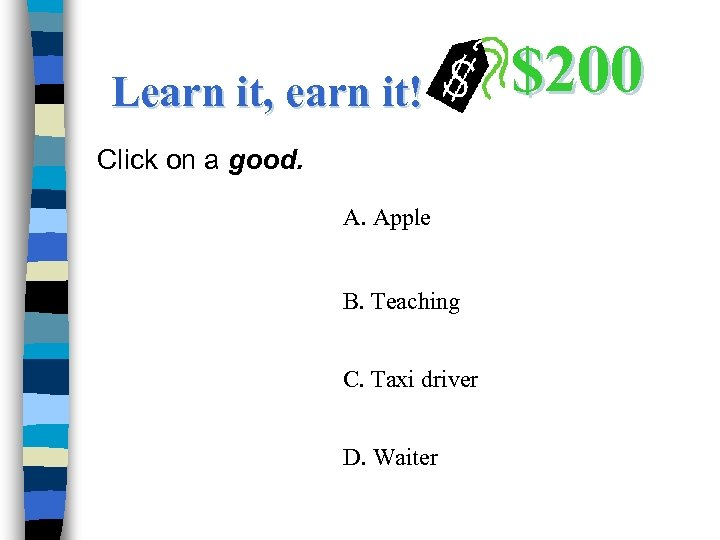 Learn it, earn it! Click on a good. A. Apple B. Teaching C. Taxi
