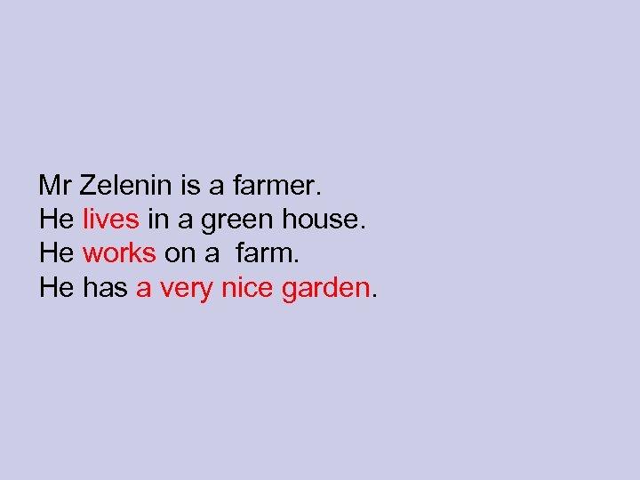 Mr Zelenin is a farmer. He lives in a green house. He works on