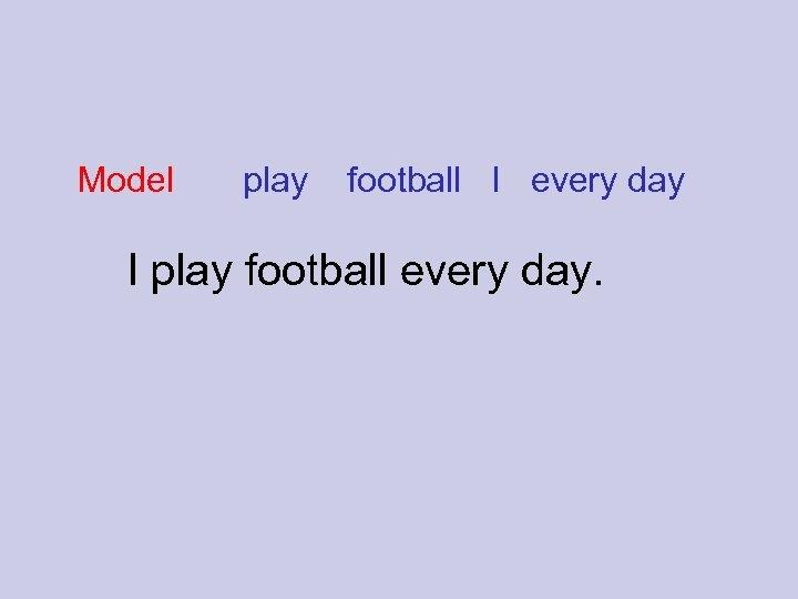 Model play football I every day I play football every day.