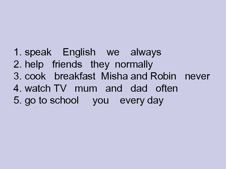 1. speak English we always 2. help friends they normally 3. cook breakfast Misha